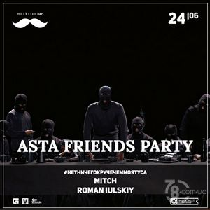 Asta Friends Party. Нетничегокручечеммоятуса